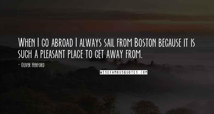Oliver Herford quotes: When I go abroad I always sail from Boston because it is such a pleasant place to get away from.