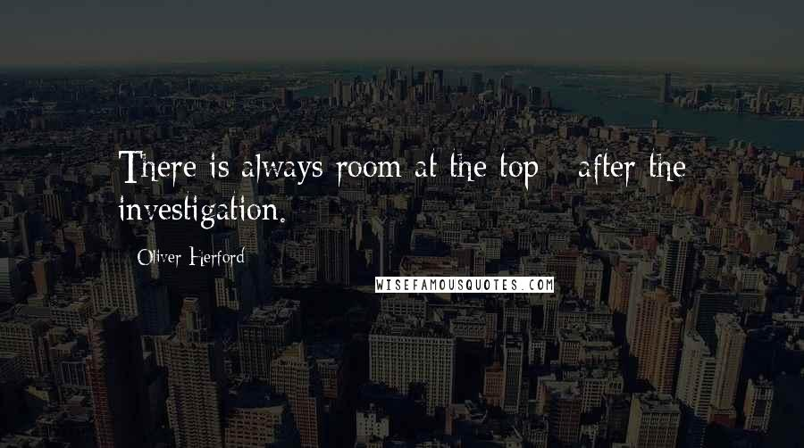 Oliver Herford quotes: There is always room at the top - after the investigation.