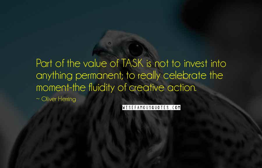 Oliver Herring quotes: Part of the value of TASK is not to invest into anything permanent; to really celebrate the moment-the fluidity of creative action.