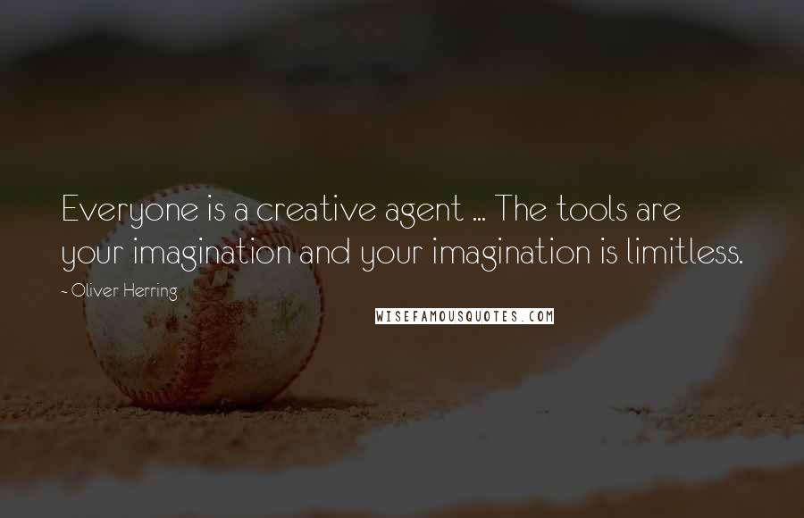 Oliver Herring quotes: Everyone is a creative agent ... The tools are your imagination and your imagination is limitless.