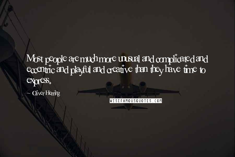Oliver Herring quotes: Most people are much more unusual and complicated and eccentric and playful and creative than they have time to express.