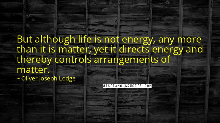 Oliver Joseph Lodge quotes: But although life is not energy, any more than it is matter, yet it directs energy and thereby controls arrangements of matter.