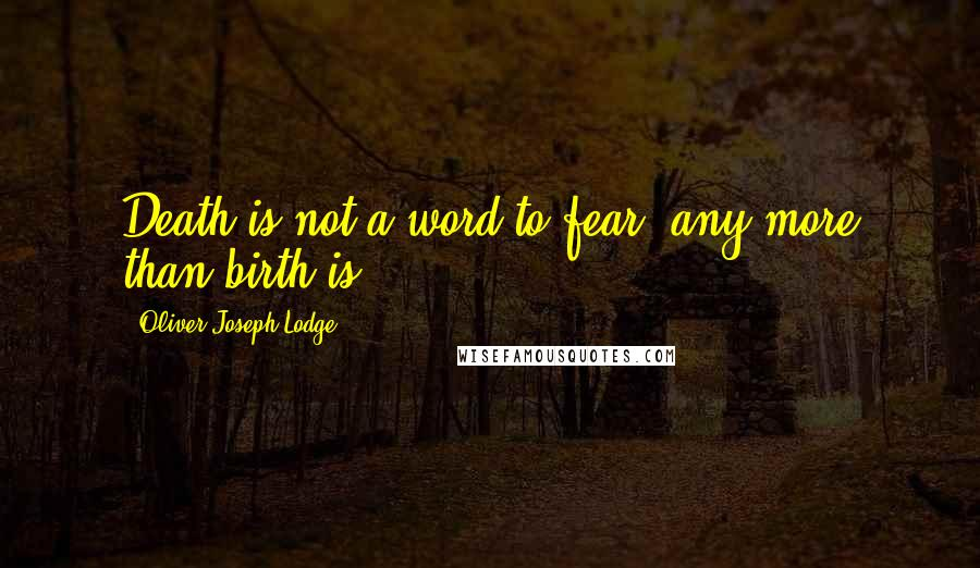 Oliver Joseph Lodge quotes: Death is not a word to fear, any more than birth is.