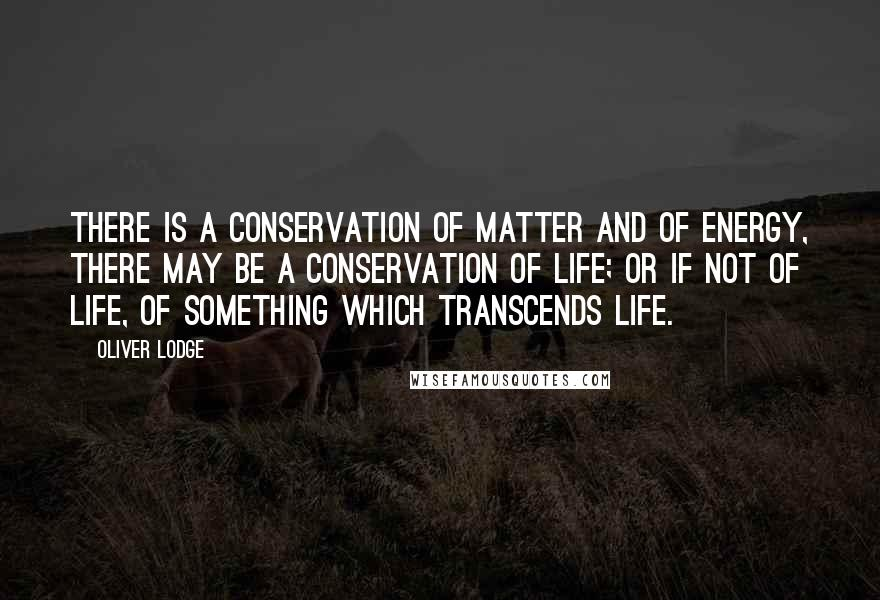 Oliver Lodge quotes: There is a conservation of matter and of energy, there may be a conservation of life; or if not of life, of something which transcends life.