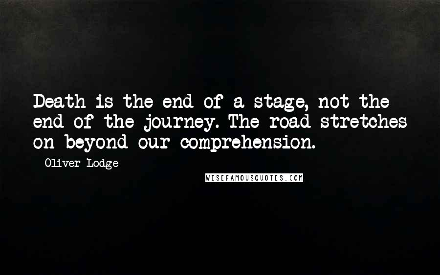 Oliver Lodge quotes: Death is the end of a stage, not the end of the journey. The road stretches on beyond our comprehension.