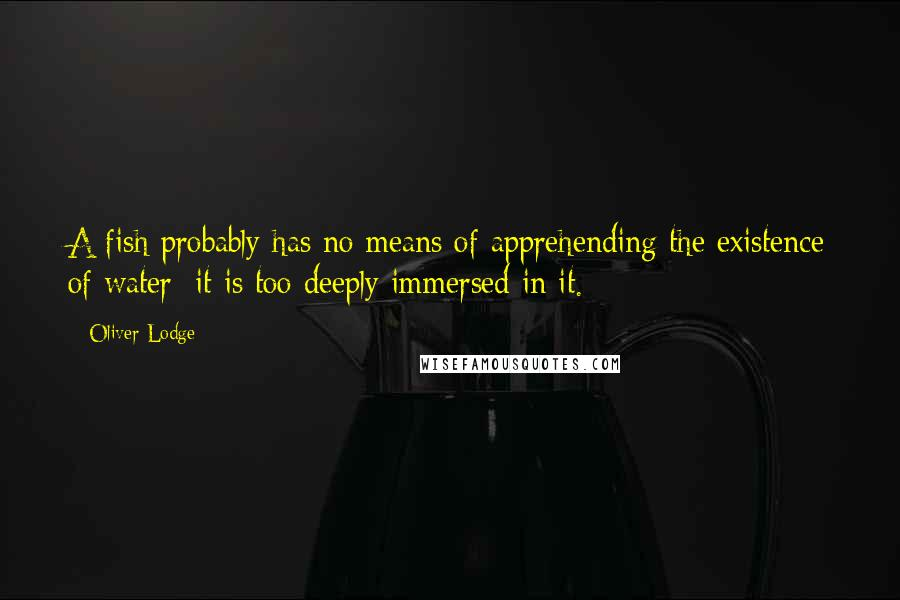 Oliver Lodge quotes: A fish probably has no means of apprehending the existence of water; it is too deeply immersed in it.