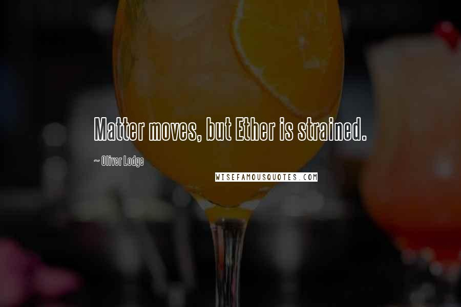 Oliver Lodge quotes: Matter moves, but Ether is strained.