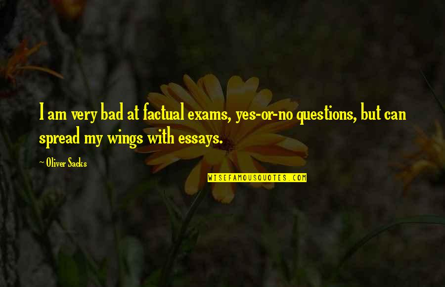 Oliver Sacks Quotes By Oliver Sacks: I am very bad at factual exams, yes-or-no