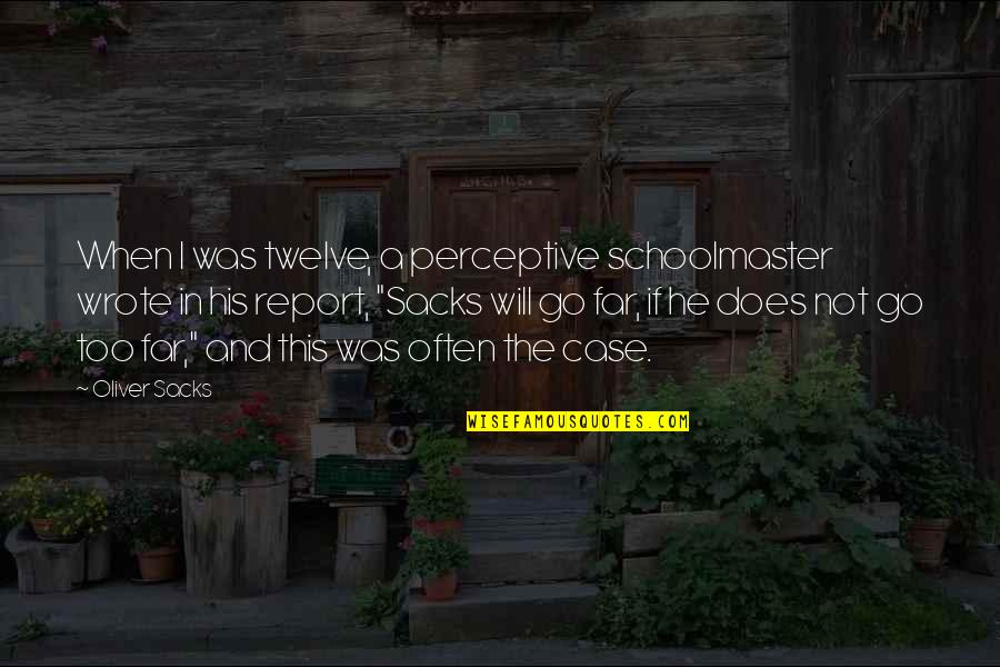Oliver Sacks Quotes By Oliver Sacks: When I was twelve, a perceptive schoolmaster wrote