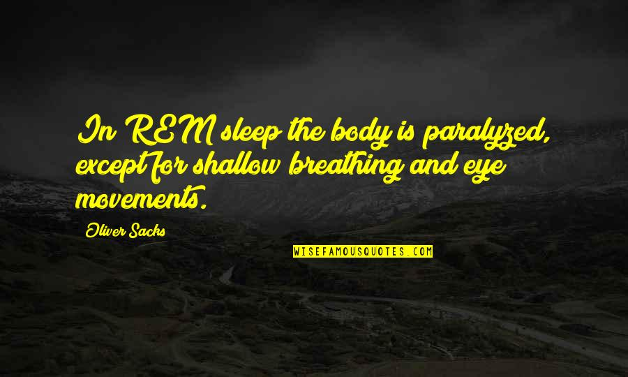 Oliver Sacks Quotes By Oliver Sacks: In REM sleep the body is paralyzed, except