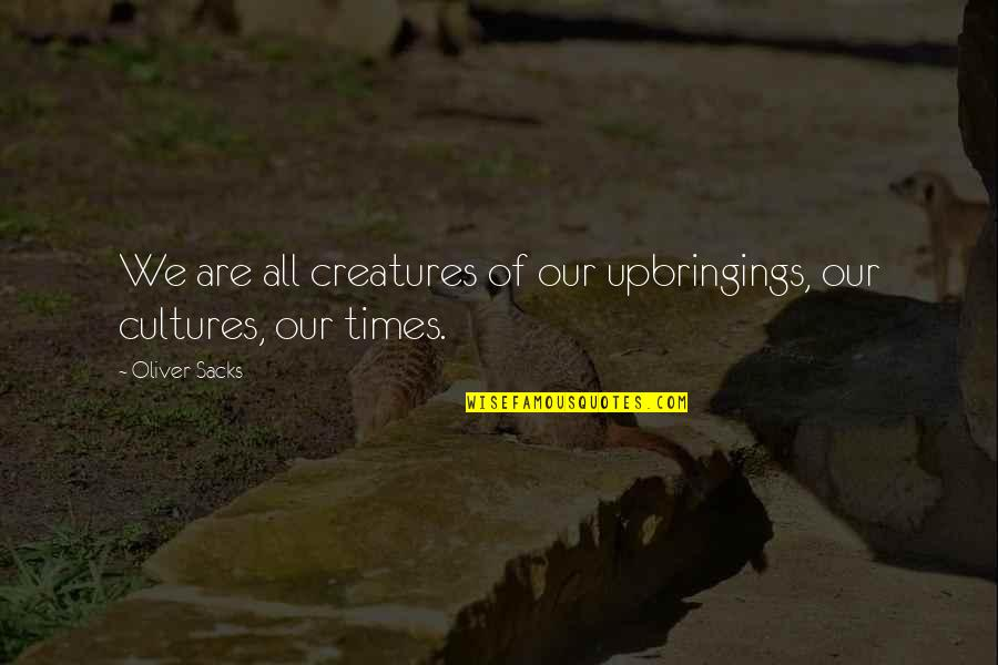 Oliver Sacks Quotes By Oliver Sacks: We are all creatures of our upbringings, our