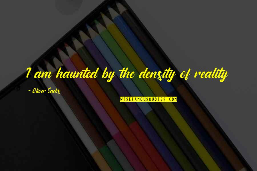 Oliver Sacks Quotes By Oliver Sacks: I am haunted by the density of reality