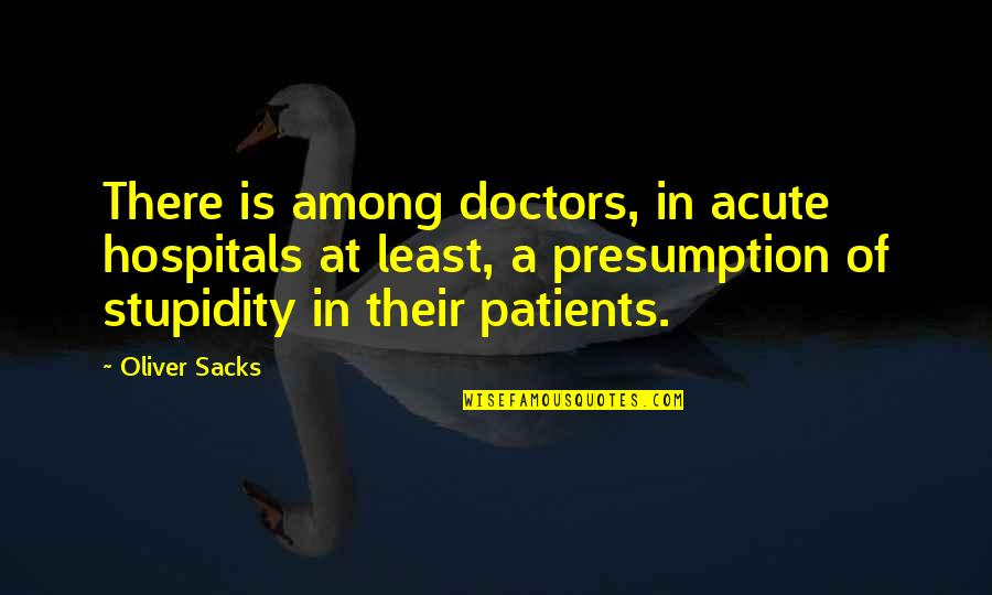 Oliver Sacks Quotes By Oliver Sacks: There is among doctors, in acute hospitals at