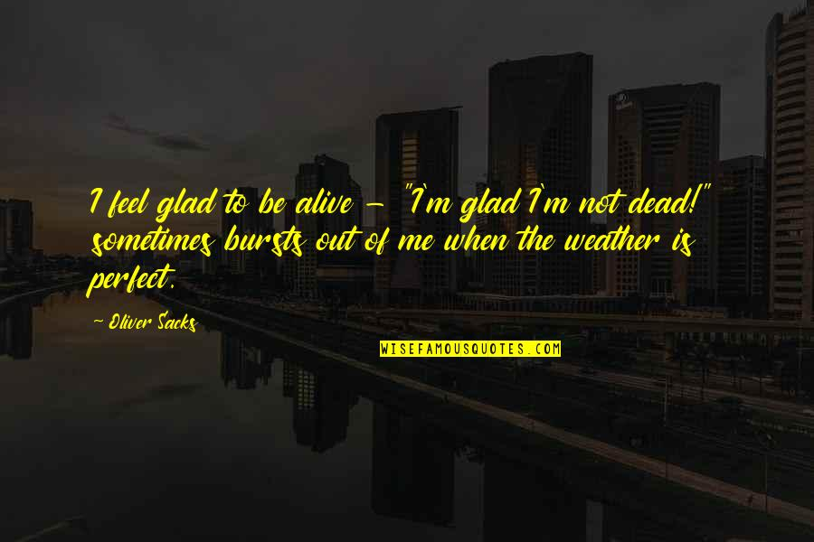 "Oliver Sacks Quotes By Oliver Sacks: I feel glad to be alive - ""I'm"