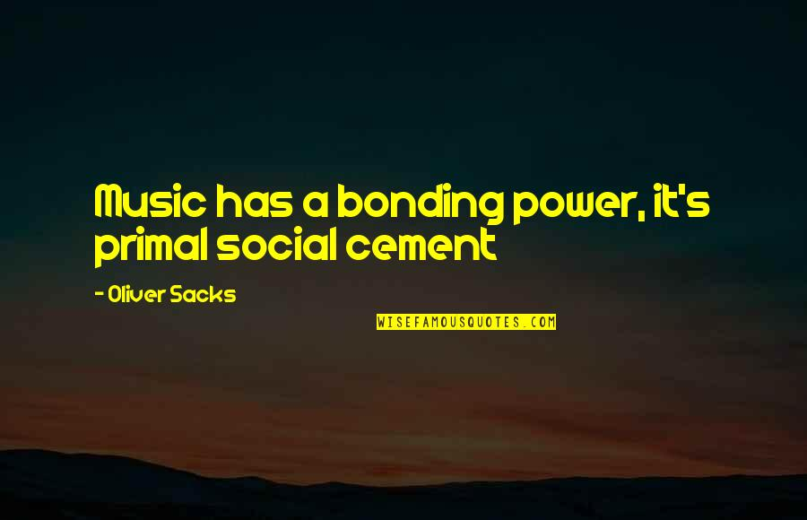 Oliver Sacks Quotes By Oliver Sacks: Music has a bonding power, it's primal social