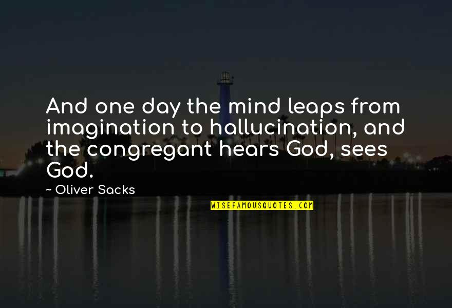 Oliver Sacks Quotes By Oliver Sacks: And one day the mind leaps from imagination