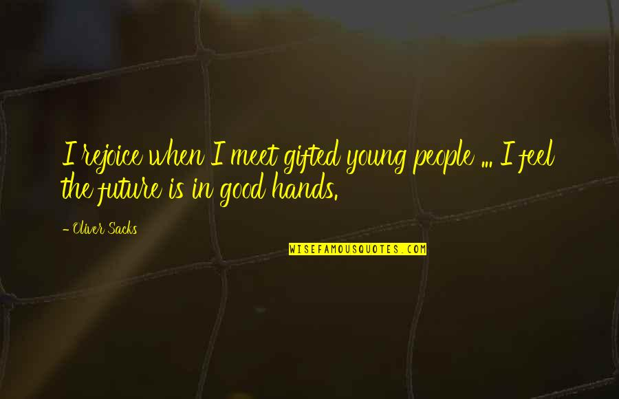 Oliver Sacks Quotes By Oliver Sacks: I rejoice when I meet gifted young people