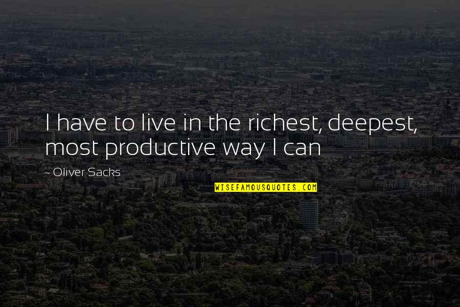 Oliver Sacks Quotes By Oliver Sacks: I have to live in the richest, deepest,