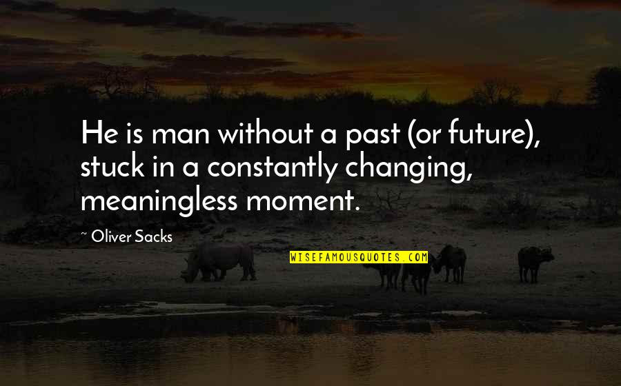 Oliver Sacks Quotes By Oliver Sacks: He is man without a past (or future),