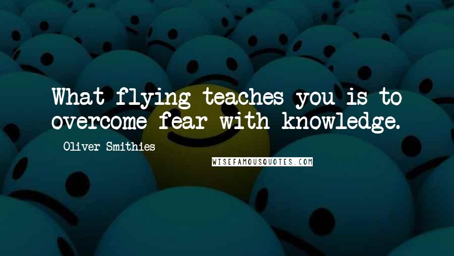 Oliver Smithies quotes: What flying teaches you is to overcome fear with knowledge.