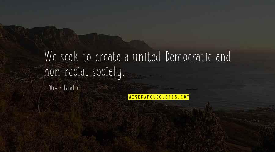 Oliver Tambo Quotes By Oliver Tambo: We seek to create a united Democratic and