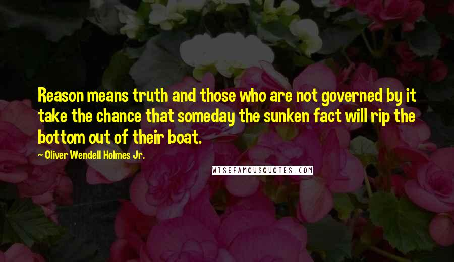Oliver Wendell Holmes Jr. quotes: Reason means truth and those who are not governed by it take the chance that someday the sunken fact will rip the bottom out of their boat.