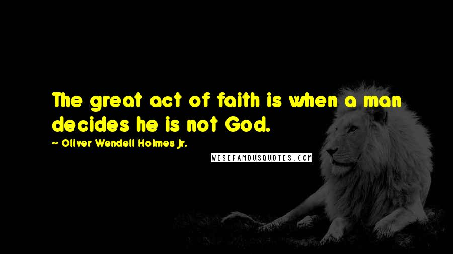 Oliver Wendell Holmes Jr. quotes: The great act of faith is when a man decides he is not God.