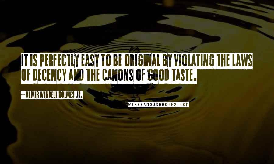 Oliver Wendell Holmes Jr. quotes: It is perfectly easy to be original by violating the laws of decency and the canons of good taste.