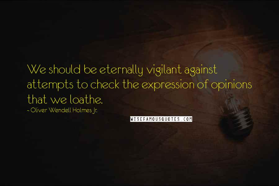 Oliver Wendell Holmes Jr. quotes: We should be eternally vigilant against attempts to check the expression of opinions that we loathe.