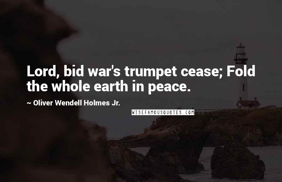 Oliver Wendell Holmes Jr. quotes: Lord, bid war's trumpet cease; Fold the whole earth in peace.