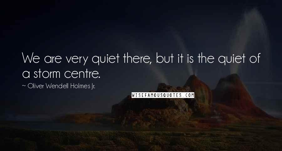 Oliver Wendell Holmes Jr. quotes: We are very quiet there, but it is the quiet of a storm centre.