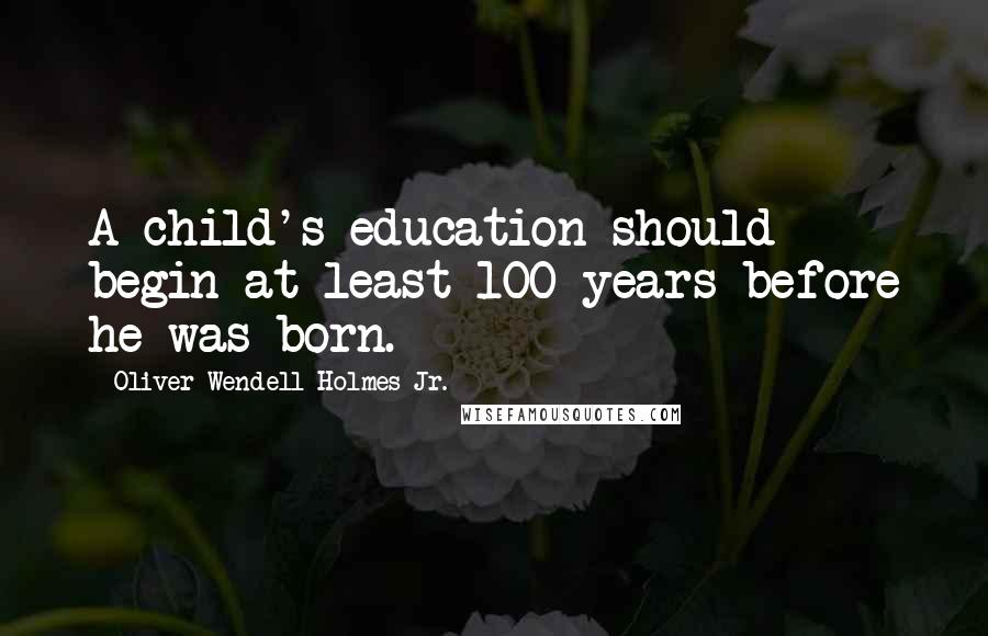 Oliver Wendell Holmes Jr. quotes: A child's education should begin at least 100 years before he was born.