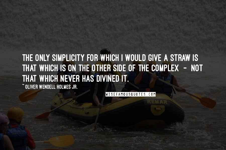 Oliver Wendell Holmes Jr. quotes: The only simplicity for which I would give a straw is that which is on the other side of the complex - not that which never has divined it.