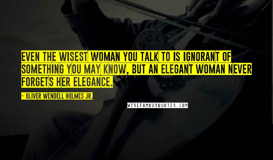 Oliver Wendell Holmes Jr. quotes: Even the wisest woman you talk to is ignorant of something you may know, but an elegant woman never forgets her elegance.
