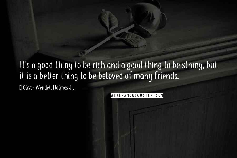 Oliver Wendell Holmes Jr. quotes: It's a good thing to be rich and a good thing to be strong, but it is a better thing to be beloved of many friends.