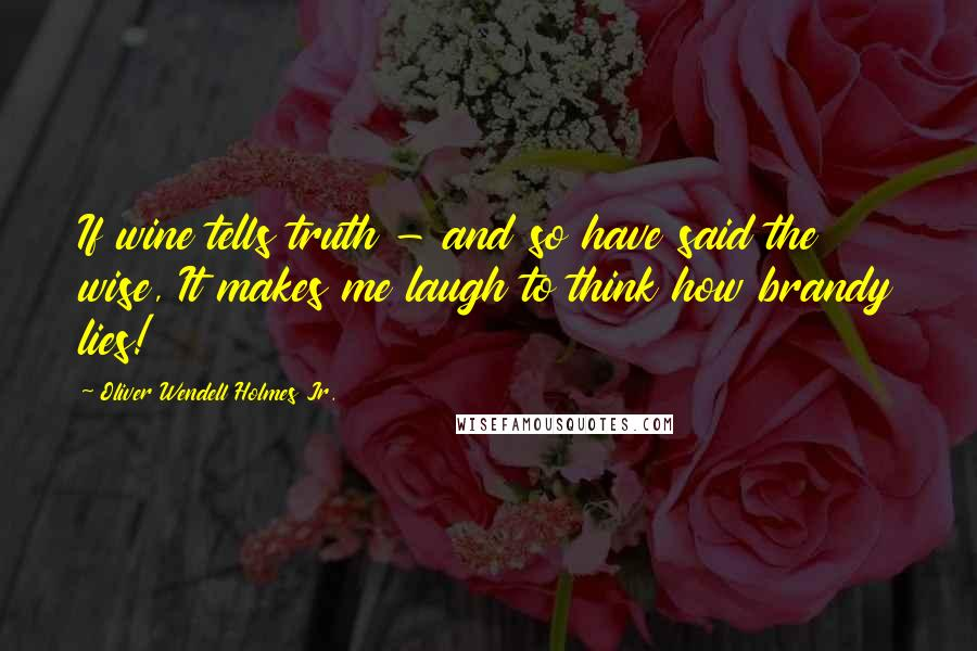 Oliver Wendell Holmes Jr. quotes: If wine tells truth - and so have said the wise, It makes me laugh to think how brandy lies!