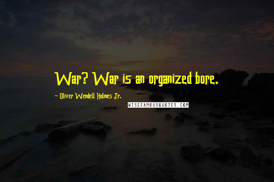 Oliver Wendell Holmes Jr. quotes: War? War is an organized bore.