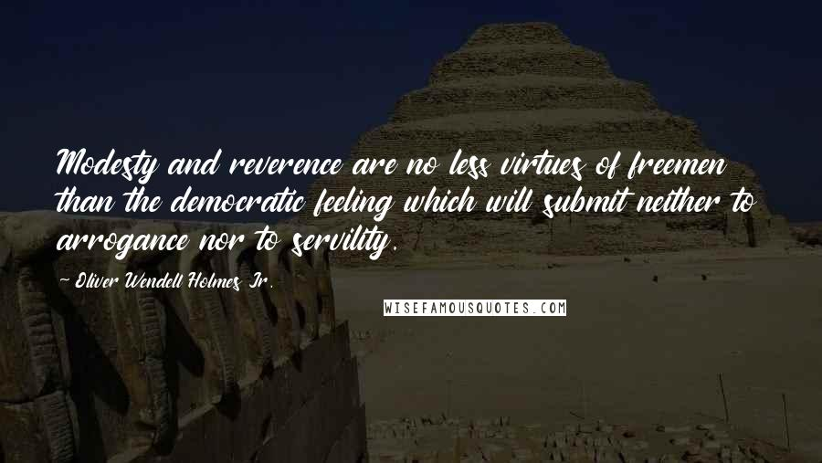 Oliver Wendell Holmes Jr. quotes: Modesty and reverence are no less virtues of freemen than the democratic feeling which will submit neither to arrogance nor to servility.