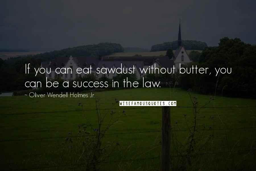 Oliver Wendell Holmes Jr. quotes: If you can eat sawdust without butter, you can be a success in the law.