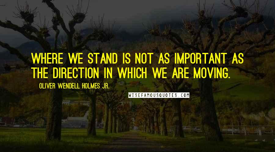 Oliver Wendell Holmes Jr. quotes: Where we stand is not as important as the direction in which we are moving.