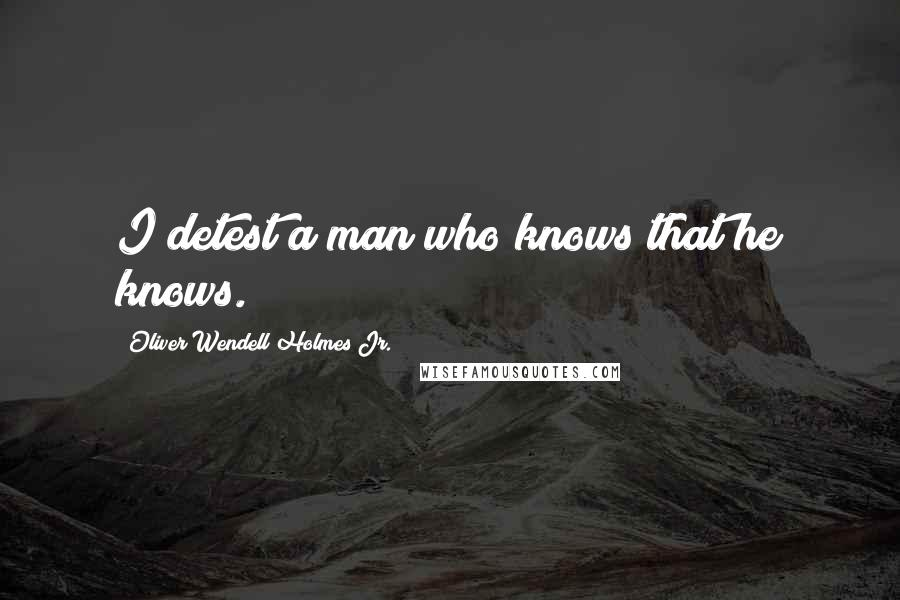 Oliver Wendell Holmes Jr. quotes: I detest a man who knows that he knows.