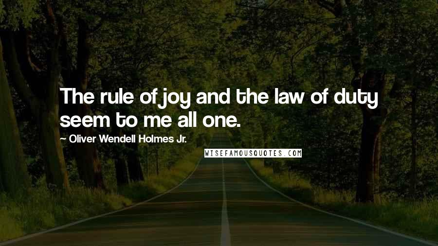Oliver Wendell Holmes Jr. quotes: The rule of joy and the law of duty seem to me all one.