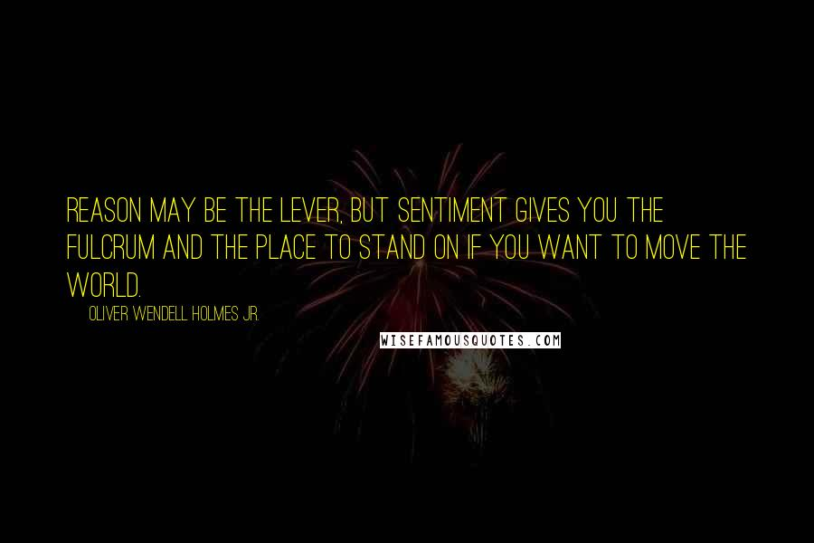 Oliver Wendell Holmes Jr. quotes: Reason may be the lever, but sentiment gives you the fulcrum and the place to stand on if you want to move the world.