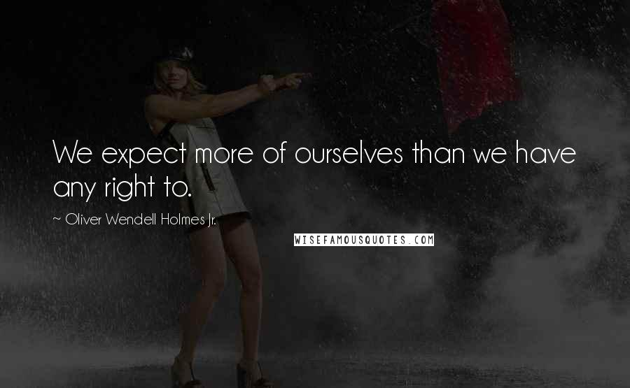 Oliver Wendell Holmes Jr. quotes: We expect more of ourselves than we have any right to.