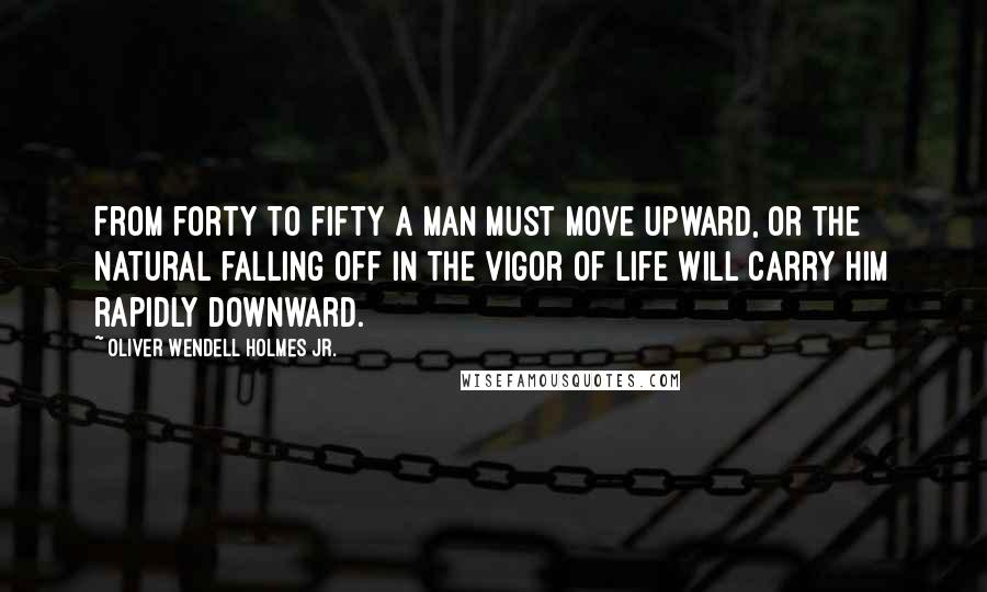 Oliver Wendell Holmes Jr. quotes: From forty to fifty a man must move upward, or the natural falling off in the vigor of life will carry him rapidly downward.