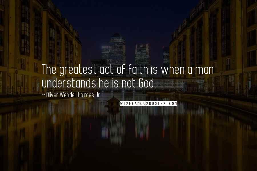 Oliver Wendell Holmes Jr. quotes: The greatest act of faith is when a man understands he is not God.