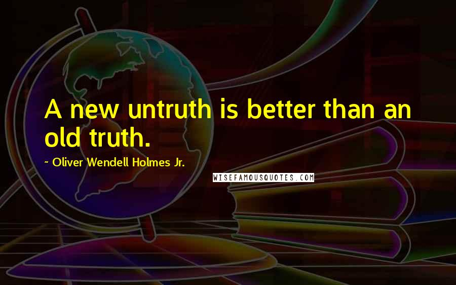 Oliver Wendell Holmes Jr. quotes: A new untruth is better than an old truth.