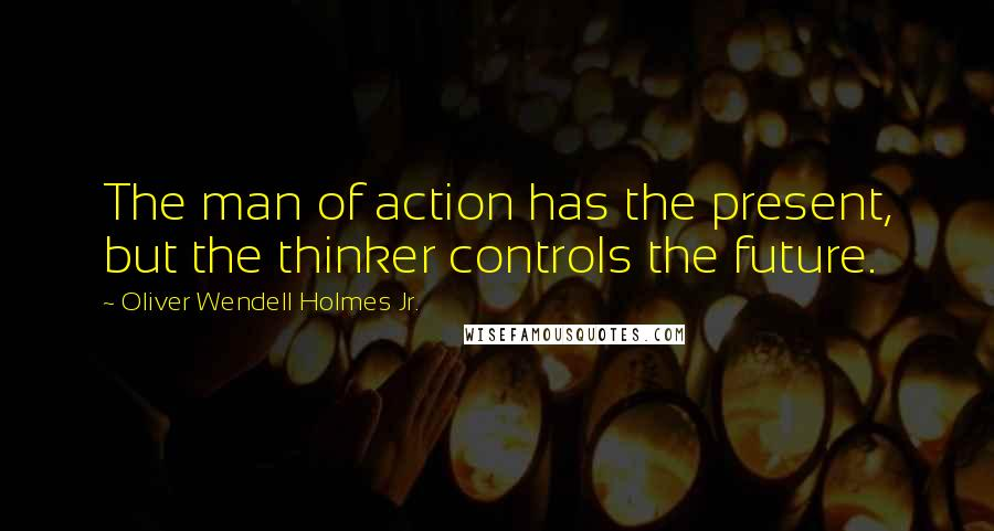 Oliver Wendell Holmes Jr. quotes: The man of action has the present, but the thinker controls the future.