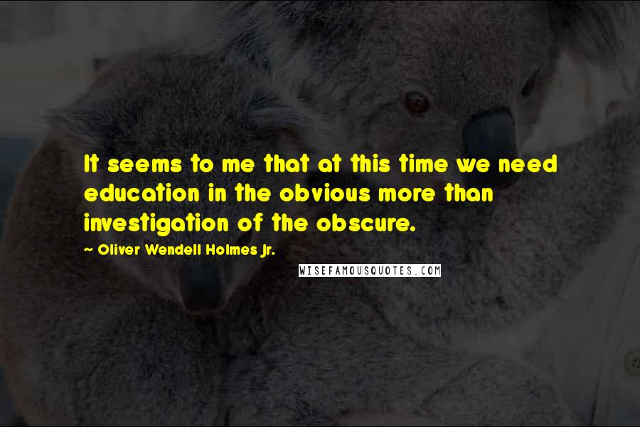Oliver Wendell Holmes Jr. quotes: It seems to me that at this time we need education in the obvious more than investigation of the obscure.