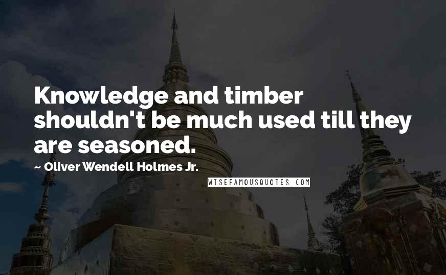 Oliver Wendell Holmes Jr. quotes: Knowledge and timber shouldn't be much used till they are seasoned.
